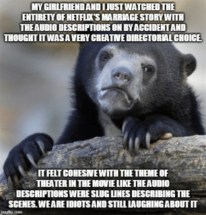 We realized at the end...: MY GIRLFRIEND AND I JUST WATCHED THE  ENTIRETY OF NETFLIX'S MARRIAGE STORY WITH  THE AUDIO DESCRIPTIONS ON BY ACCIDENT AND  THOUGHT IT WASA VERY CREATVE DIRECTORIAL CHOICE  IT FELT COHESNEWITH THE THEME OF  THEATER IN THE MOVIE LIKE THE AUDIO  DESCRIPTIONS WERE SLUG LINES DESCRIBING THE  SCENES. WE ARE IDIOTS AND STILL LAUGHING ABOUT IT  imgflip.com We realized at the end...