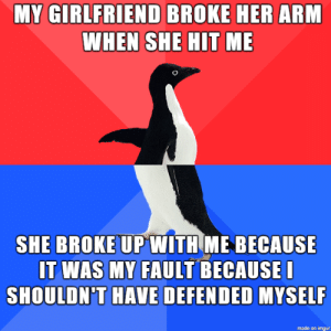 all yours: MY GIRLFRIEND BROKE HER ARM  WHEN SHE HIT ME  SHE BROKE UPWITH ME BECAUSE  IT WAS MY FAULT BECAUSEI  SHOULDN'T HAVE DEFENDED MYSELF  made on imgur all yours
