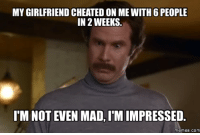 impressive: MY GIRLFRIEND CHEATED ON ME WITH 6 PEOPLE  IN 2 WEEKS.  I'M NOT EVEN MAD,IMIMPRESSED.  memes. COM