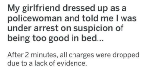 meirl: My girlfriend dressed up as a  policewoman and told me I was  under arrest on suspicion of  being too good in bed...  After 2 minutes, all charges were dropped  due to a lack of evidence. meirl