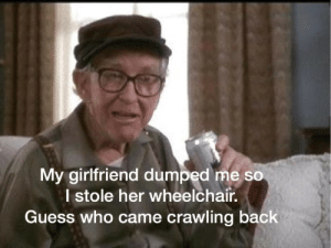 darthlampman:  Even during his senior years he was still a Chad: My girlfriend dumped me so  I stole her wheelchair.  Guess who came crawling back darthlampman:  Even during his senior years he was still a Chad