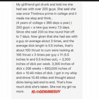 I'm single now.: My girlfriend got drunk and told me she  had sex with over 200 guys. She said she  was once Thotimus prime in college and it  made me stop and think..  (4 years of college x 365 days a year) /  200 guys-a new guy every 7.3 days.  Since she said 200 so Ima round that off  to 7 days. Now given that she had sex with  a guy on average about 3 times, and the  average dick length is 5.5 inches, that's  about 100 thrust to cum were looking at.  100 thrust x 3 times per guy x 11 (5.5  inches In and 5.5 inches out), = 3,300  inches of dick per week. 3,300 inches of  dick x 208 weeks = 660,000 inches of  dick = 10.45 miles of dick. I got in my whip  and drove 10.45 miles and thought about  dicks being laid end to end. That's how  much dick she's taken. She not my girl no  more. IG:@GENUINEGUY I'm single now.