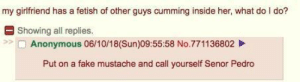 Anon has relationship issues.: my girlfriend has a fetish of other guys cumming inside her, what do I do?  E Showing all replies.  Anonymous 06/10/18(Sun)09:55:58 No.771136802  Put on a fake mustache and call yourself Senor Pedro Anon has relationship issues.