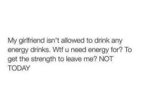 Energy, Gym, and Wtf: My girlfriend isn't allowed to drink any  energy drinks. Wtf u need energy for? To  get  the strength to leave  me? NO  TODAY She gon nowhere 🤣💍 . @DOYOUEVEN 👈🏼 10% OFF STOREWIDE (use code DYE10 ✔️ tap the link in our BIO 🎉