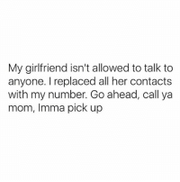 Good Morning, Good, and Girlfriend: My girlfriend isn't allowed to talk to  anyone. I replaced all her contacts  with my number. Go ahead, call ya  mom, Imma pick up Good morning.