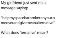 """Tumblr, Blog, and Http: My girlfriend just sent me a  message saying.  """"helpmyspacebarbrokecanyouco  meoverandgivemeanalternative""""  What does 'ternative mean? memehumor:  If you figure out let me know"""