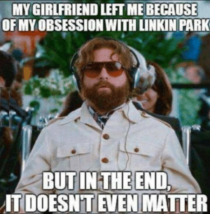 it doesnt even matter: MY GIRLFRIEND LEFT ME BECAUSE  OF MY OBSESSION WITH LINKIN PARK  BUT IN THE END,  IT DOESN'T EVEN MATTER
