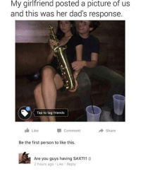 @bonkers4memes is fucking hilarious!: My girlfriend posted a picture of us  and this was her dad's response.  Tap to tag friends  Like  Comment  Share  Be the first person to like this  Are you guys having SAX?!!!:)  2 hours ago Like Reply @bonkers4memes is fucking hilarious!