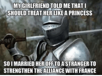 France, Princess, and Girlfriend: MY GIRLFRIEND TOLL  SHOULD TREAT HER LIKEA PRINCESS  ME THAT  SO I MARRIED HEROFF TO ASTRANGER TO  STRENGTHEN THEALLIANCE WITH FRANCE You get what you ask for