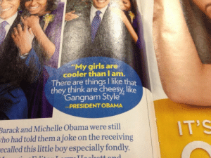 Girls, Michelle Obama, and Obama: My girls are  cooler than lam.  There are things I like that  they think are cheesy,like  Gangnam Style  -PRESIDENT OBAMA  Barack and Michelle Obama were still  tho had told them a joke on the receiving  ecalled this little boy especially fondly.  IT'S