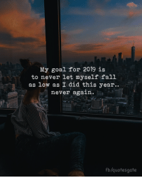 Fall, Goal, and Never: My goal for 2019 is  to never let myself fall  as low as I did this year.  never again.  fb/quotesgate