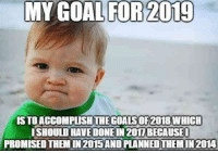 """Goals, Memes, and Pinterest: MY GOAL FOR 2019  S TO ACCOMPUSHTHE GOALS OF2018 WHICH  ISHOULD HAVE DONE IN 201I BECAUSE  PROMISED THEM IN 2015AND PLANNED THEM IN 2014 """"My goal for 2019 is to accomplish the goals of 2018 which I should have done in 2017 because I promised them in 2015 and planned them in 2014.""""#newyear #2019 #resolutions #newyearseve #happynewyear #newyearsquotes #quotes #memes Follow us on Pinterest: www.pinterest.com/yourtango"""