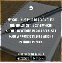 You still have a month to fix this.: MY GOAL IN 2019 IS TO ACCOMPLISH  THE GOALS I SET IN 2018 WHICHI  SHOULD HAVE DONE IN 2017 BECAUSE I  MADE A PROMISE IN 2016 WHICHI  PLANNED IN 2015.  MORE FUN ON THE 9GAG APP  Download on the  GET IT ON  App Store  Google Play You still have a month to fix this.