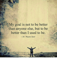 🌎 doubletap 🗝 dailydose 🔥 @timkarsliyev: My goal is not to be better  than anyone else, but to be  better than I used to be.  Dr. Wayne Dyer 🌎 doubletap 🗝 dailydose 🔥 @timkarsliyev