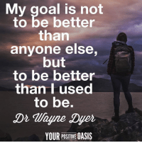 Memes, Oasis, and Goal: My goal is not  to be better  than  anyone else,  but  to be better  than Tused  to be.  Dr Wayne Dyer  YOUR POSITIVE OASIS
