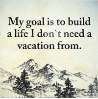 Goals, Memes, and Goal: My goal is to build  a life I don't need a  vacation from. Spot on! Thanks to @alphahomeflipping