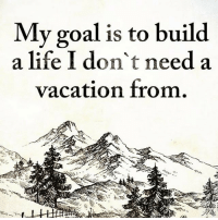 Life, Memes, and Goal: My goal is to build  a life I don't need a  vacation from. thegoodquote goodvibes 🌻