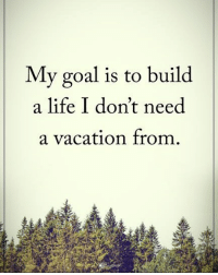 Goals, Life, and Memes: My goal is to build  a life I don't need  a vacation from My goal is to build a life I don't need a vacation from. powerofpositivity