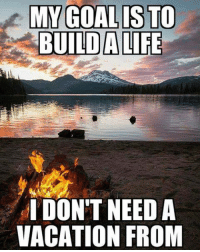 Memes, Goal, and Vacation: MY GOAL IS TO  BUILD ALIFE  I DON'T NEED A  VACATION FROM
