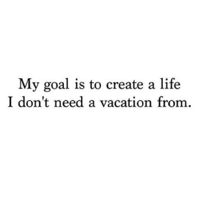 Dont Need A: My goal is to create a life  I don't need a vacation from