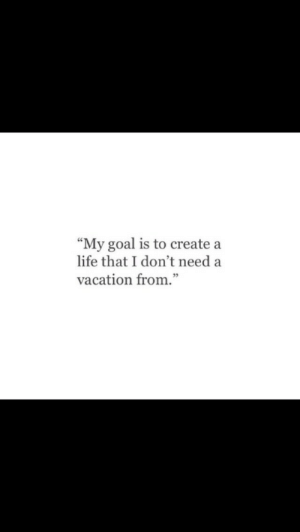 "Dont Need A: ""My goal is to create a  life that I don't need a  vacation from."""
