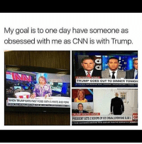 cnn.com, Memes, and White House: My goal is to one day have someone as  obsessed with me as CNN is with Trump.  TRUMP GOES OUTTO DINNER TONIGH  WHEN TRUMP EATS FAST F00D WITH A KNIFE AND FORK  TRUMP WHITE HOUSE  PRESIDENT GETS2SC00PS0FICE CREAM EVERYONE ELSE i  CAO Always hoping 🙌🏼