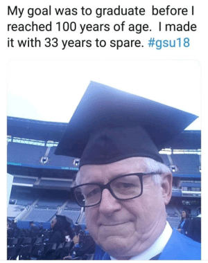 Its never too late.: My goal was to graduate before l  reached 100 years of age. I made  it with 33 years to spare. #gsu18  NIVERSITY Its never too late.