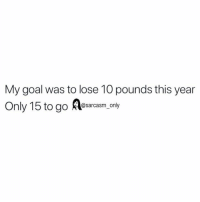 Funny, Memes, and Goal: My goal was to lose 10 pounds this year  to go A@sarcasm_only SarcasmOnly