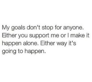 Going To Happen: My goals don't stop for anyone.  Either you support me or I make it  happen alone. Either way it's  going to happen.