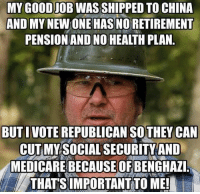 pension: MY GOOD JOB WAS SHIPPED TO CHINA  AND MY NEW ONE HAS NO RETIREMENT  PENSION AND NO HEALTH PLAN.  BUT I VOTE REPUBLICAN SOTHEY CAN  CUT MY SOCIAL SECURITY AND  MEDICARE BECAUSEOF BENGHAZI.  THATS IMPORTANTTO ME!