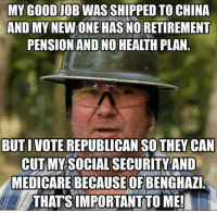 You can't even reason with these people...: MY GOODIOBWASSHIPPED TO CHINA  AND MY  HASNORETIREMENT  PENSION AND NO HEALTH PLAN  BUT I VOTE REPUBLICAN THEY CAN  CUT MY SOCIAL SECURITY AND  MEDICARE BECAUSE OF BENGHAZI  THATS IMPORTANT TO ME! You can't even reason with these people...