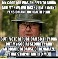 It's sad how true this is. ~Rick  Via Occupy Democrats: MY GOODIOBWASSHIPPED TO CHINA  AND MY  NEWONE HASNORETIREMENT  PENSION AND NO HEALTHPLAN  BUT I VOTE REPUBLICAN THEY CAN  CUT MY SOCIAL SECURITY AND  MEDICARE BECAUSE OF BENGHAZI  THATS IMPORTANT TO ME!  OCCUPY  DEMOCRATS It's sad how true this is. ~Rick  Via Occupy Democrats