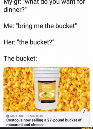": My gr: what do you want for  dinner?""  Me: ""bring me the bucket""  Her: ""the bucket?""  The bucket:  Macaroni  &Cheese  180  i  MASHABLE 2 MIN READ  Costco is now selling a 27-pound bucket of  macaroni and cheese  ifynny.co"