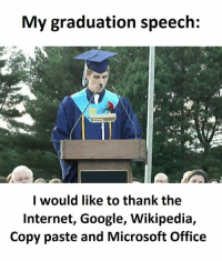 graduation: My graduation speech:  I would like to thank the  Internet, Google, Wikipedia,  Copy paste and Microsoft Office