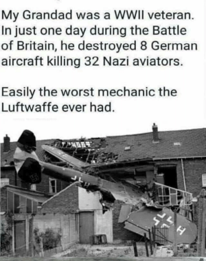 Funny, The Worst, and Mechanic: My Grandad was a WWII veteran  In just one day during the Battle  of Britain, he destroyed 8 German  aircraft killing 32 Nazi aviators.  Easily the worst mechanic the  Luftwaffe ever had  H Granddad was a BAMF