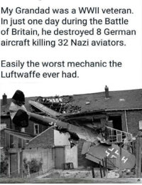The Worst, Mechanic, and Britain: My Grandad was a WWIl veteran.  In just one day during the Battle  of Britain, he destroyed 8 German  aircraft killing 32 Nazi aviators  Easily the worst mechanic the  Luftwaffe ever had  JB