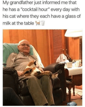 "Wholesome grandpa: My grandfather just informed me that  he has a ""cocktail hour"" every day with  his cat where they each have a glass of  milk at the table T Wholesome grandpa"