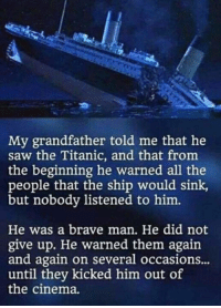 Titanic: My grandfather told me that he  saw the Titanic, and that from  the beginning he warned all the  people that the ship would sink  but nobody listened to him.  He was a brave man. He did not  give up. He warned them again  and again on several occasions..  until they kicked him out of  the cinema.