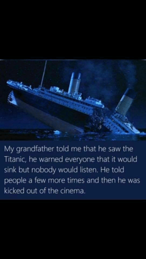 Saw, Titanic, and Grandpa: My grandfather told me that he saw the  Titanic, he warned everyone that it would  sink but nobody would listen. He told  people a few more times and then he was  kicked out of the cinema. Grandpa and his glory days