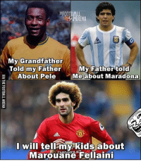😂😂: My Grandfather  Told my Father  My Father to  E About Pele  Me about Maradona  I will tell my kids about  Marouane Fellaini 😂😂