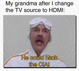 Me_irl: My grandma after I change  the TV source to HDMI:  He could hack  the CIA! Me_irl