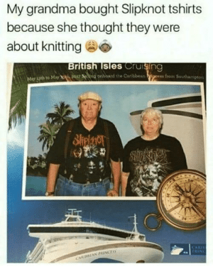 positive-memes:  Bless her wholesome heart: My grandma bought Slipknot tshirts  because she thought they were  about knitting  British lsles Cruising  May 13th to May t 9017 ng onboard the Caribbean positive-memes:  Bless her wholesome heart
