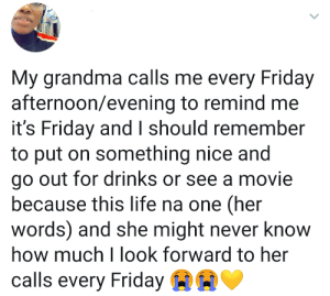Sweet.: My grandma calls me every Friday  afternoon/evening to remind me  it's Friday and I should remember  to put on something nice and  go out for drinks or see a movie  because this life na one (her  words) and she might never know  how much I look forward to her  calls every Friday Sweet.