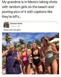 Girl Memes, Random, and The Beach: My grandma is in Mexico taking shots  with random girls on the beach and  posting pics of it with captions like  they're bffs.  Doreen Grett  18 mins  Shots with the girls  LASIAN  ERSU  ONDE  AMBITIO SHOTS WITH THE GIRLS