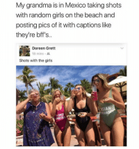 Girls, Grandma, and Beach: My grandma is in Mexico taking shots  with random girls on the beach and  posting pics of it with captions like  they're bff's..  Doreen Grett  18 mins . ss.  Shots with the girls  LASIAN  LONDE <p>Whose grans is this?</p>