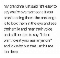 "<p>This is deep via /r/memes <a href=""http://ift.tt/2siaTVu"">http://ift.tt/2siaTVu</a></p>: my grandma just said ""it's easy to  say you're over someone if you  aren't seeing them.the challenge  is to look them in the eye and see  their smile and hear their voice  and still be able to say ""i dont  want to eat your ass anymore""  and idk why but that just hit me  too deep <p>This is deep via /r/memes <a href=""http://ift.tt/2siaTVu"">http://ift.tt/2siaTVu</a></p>"