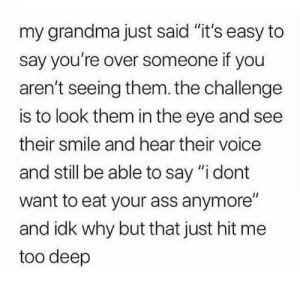 "This is deep by Kyoo-Pid FOLLOW 4 MORE MEMES.: my grandma just said ""it's easy to  say you're over someone if you  aren't seeing them. the challenge  is to look them in the eye and see  their smile and hear their voice  and still be able to say ""i dont  want to eat your ass anymore""  and idk why but that just hit me  too deep This is deep by Kyoo-Pid FOLLOW 4 MORE MEMES."