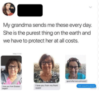 Beautiful, Grandma, and Hello: My grandma sends me these every day.  She is the purest thing on the earth and  we have to protect her at all costs.  Today 117 PM  ling  good afternoon princess!!  I love you from my front  room!  Hello beautiful grams  I love you from Einstein  bagels! Grandmas are so incredibly wholesome! via /r/wholesomememes http://bit.ly/2Gu9XDI