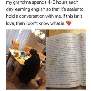 Grandma, Love, and What Is: my grandma spends 4-5 hours each  day learning english so that it's easier to  hold a conversation with me. if this isn't  love, then i don't know what is