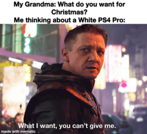 """My mom always says """" Ask us for the most expensive gifts!"""" So I made this.: My Grandma: What do you want for  Christmas?  Me thinking about a White PS4 Pro:  What I want, you can't give me.  made with mematic My mom always says """" Ask us for the most expensive gifts!"""" So I made this."""